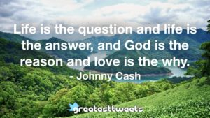Life is the question and life is the answer, and God is the reason and love is the why. - Johnny Cash