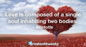 Love is composed of a single soul inhabiting two bodies. - Aristotle