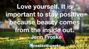 Love yourself. It is important to stay positive because beauty comes from the inside out. - Jenn Proske