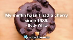 My muffin hasn't had a cherry since 1939. - Betty White