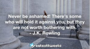 Never be ashamed! There's some who will hold it against you, but they are not worth bothering with. - J.K. Rowling