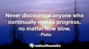 Never discourage anyone who continually makes progress, no matter how slow. - Plato.001