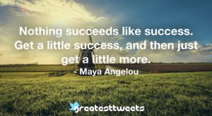 Nothing succeeds like success. Get a little success, and then just get a little more. - Maya Angelou