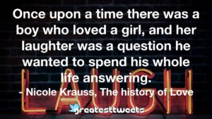 Once upon a time there was a boy who loved a girl, and her laughter was a question he wanted to spend his whole life answering. - Nicole Krauss, The history of Love