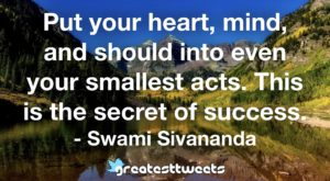 Put your heart, mind, and should into even your smallest acts. This is the secret of success. - Swami Sivananda