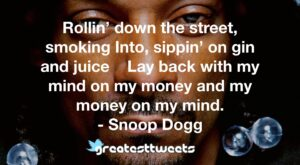 Rollin' down the street, smoking Into, sippin' on gin and juice Lay back with my mind on my money and my money on my mind. - Snoop Dogg