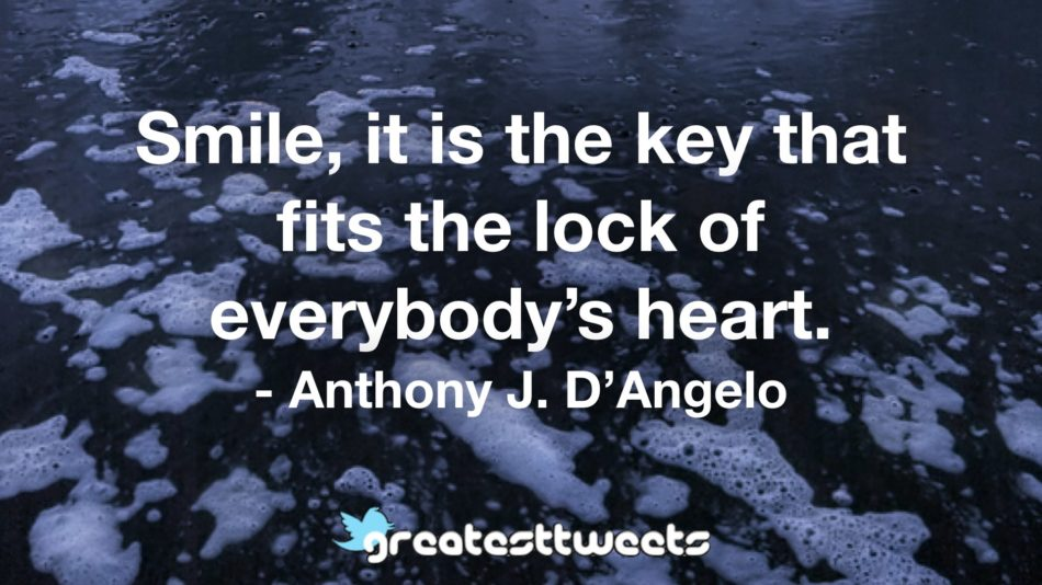 Smile, it is the key that fits the lock of everybody's heart. - Anthony J. D'Angelo