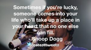 Sometimes if you're lucky, someone comes into your life who'll take up a place in your heart that no one else can fill. - Snoop Dogg