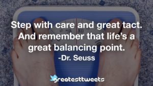 Step with care and great tact. And remember that life's a great balancing point. -Dr. Seuss