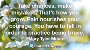 Take chances, make mistakes, That's how you grow. Pain nourishes your courage. You have to fall in order to practice being brave. - Mary Tyler Moore