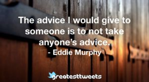 The advice I would give to someone is to not take anyone's advice. - Eddie Murphy