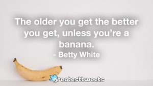 The older you get the better you get, unless you're a banana. - Betty White