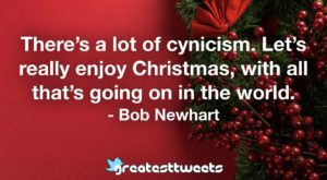 There's a lot of cynicism. Let's really enjoy Christmas, with all that's going on in the world. - Bob Newhart
