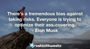 There's a tremendous bias against taking risks. Everyone is trying to optimize their ass-covering. - Elon Musk