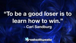 To be a good loser is to learn how to win. - Carl Sandburg.001