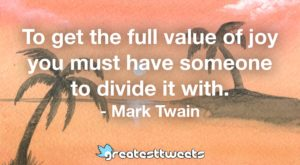 To get the full value of joy you must have someone to divide it with. - Mark Twain