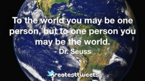 To the world you may be one person, but to one person you may be the world. - Dr. Seuss