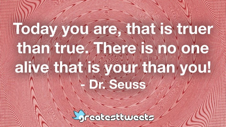 Today you are, that is truer than true. There is no one alive that is your than you! - Dr. Seuss