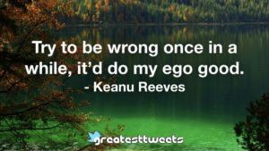 Try to be wrong once in a while, it'd do my ego good. - Keanu Reeves