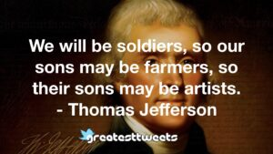 We will be soldiers, so our sons may be farmers, so their sons may be artists. - Thomas Jefferson