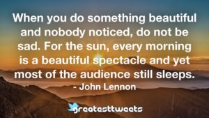 When you do something beautiful and nobody noticed, do not be sad. For the sun, every morning is a beautiful spectacle and yet most of the audience still sleeps. - John Lennon