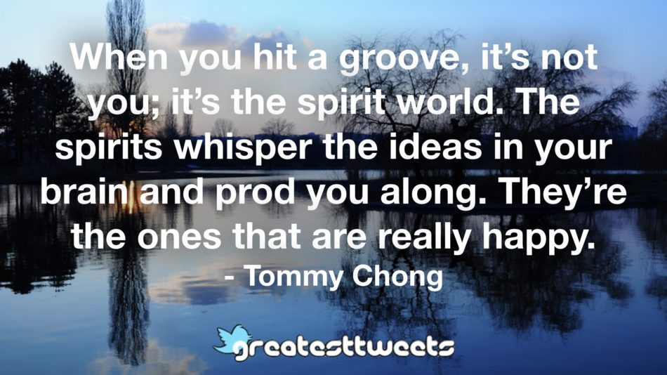 When you hit a groove, it's not you; it's the spirit world. The spirits whisper the ideas in your brain and prod you along. They're the ones that are really happy. - Tommy Chong