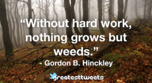 Without hard work, nothing grows but weeds. - Gordon B. Hinckley