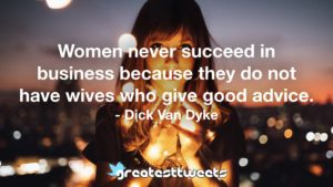 Women never succeed in business because they do not have wives who give good advice. - Dick Van Dyke