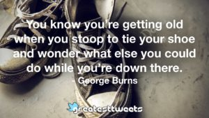 You know you're getting old when you stoop to tie your shoe and wonder what else you could do while you're down there. - George Burns