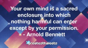 Your own mind is a sacred enclosure into which nothing harmful can enter except by your permission. - Arnold Bennett