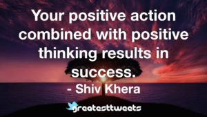 Your positive action combined with positive thinking results in success. - Shiv Khera