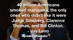 40 million Americans smoked marijuana; the only ones who didn't like it were Judge Ginsberg, Clarence Thomas, and Bill Clinton. - Jay Leno