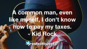 A common man, even like myself, I don't know how to pay my taxes. - Kid Rock