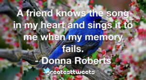 A friend knows the song in my heart and sings it to me when my memory fails. - Donna Roberts