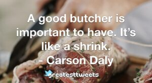 A good butcher is important to have. It's like a shrink. - Carson Daly