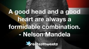 A good head and a good heart are always a formidable combination. - Nelson Mandela