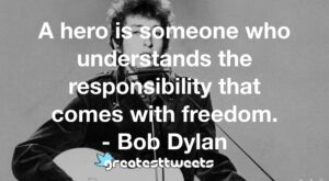 A hero is someone who understands the responsibility that comes with freedom. - Bob Dylan
