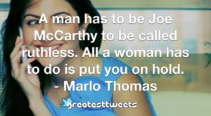 A man has to be Joe McCarthy to be called ruthless. All a woman has to do is put you on hold. - Marlo Thomas
