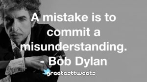 A mistake is to commit a misunderstanding. - Bob Dylan