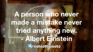 A person who never made a mistake never tried anything new. - Albert Einstein
