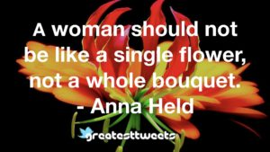 A woman should not be like a single flower, not a whole bouquet. - Anna Held