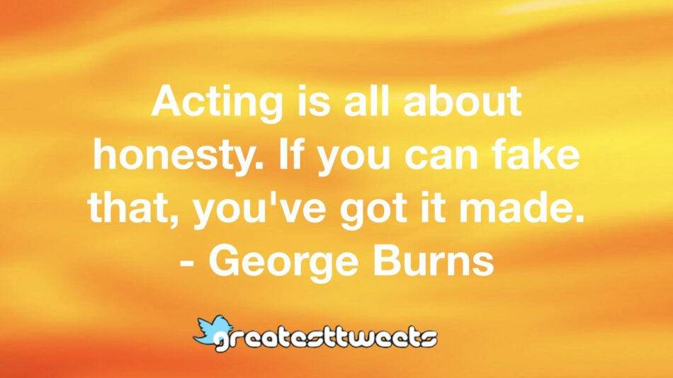 Acting is all about honesty. If you can fake that, you've got it made. - George Burns