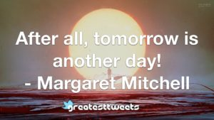 After all, tomorrow is another day! - Margaret Mitchell