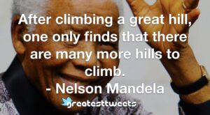 After climbing a great hill, one only finds that there are many more hills to climb. - Nelson Mandela