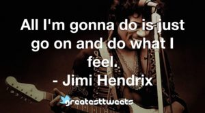 All I'm gonna do is just go on and do what I feel. - Jimi Hendrix