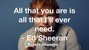 All that you are is all that I'll ever need. - Ed Sheeran