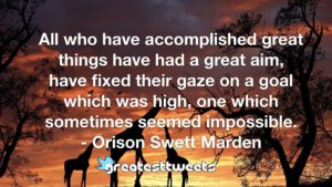 All who have accomplished great things have had a great aim, have fixed their gaze on a goal which was high, one which sometimes seemed impossible. - Orison Swett Marden
