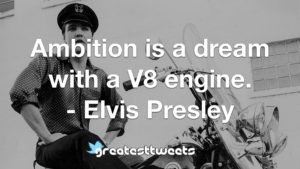 Ambition is a dream with a V8 engine. - Elvis Presley