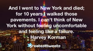 And I went to New York and died; for 10 years I walked those pavements. I can't think of New York without feeling uncomfortable and feeling like a failure. - Harvey Korman