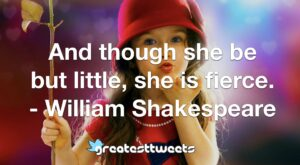 And though she be but little, she is fierce. - William Shakespeare